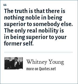 Whitney Young: The truth is that there is nothing noble in being superior to somebody else. The only real nobility is in being superior to your former self.