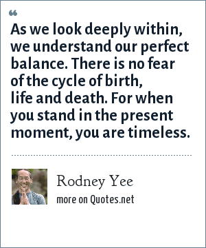 Rodney Yee: As we look deeply within, we understand our perfect balance. There is no fear of the cycle of birth, life and death. For when you stand in the present moment, you are timeless.