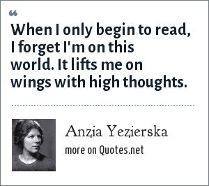 Anzia Yezierska: When I only begin to read, I forget I'm on this world. It lifts me on wings with high thoughts.