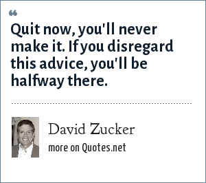 David Zucker: Quit now, you'll never make it. If you disregard this advice, you'll be halfway there.