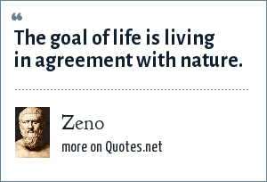 Zeno: The goal of life is living in agreement with nature.