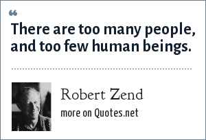 Robert Zend: There are too many people, and too few human beings.