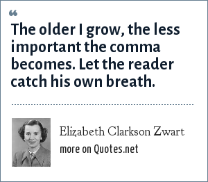 Elizabeth Clarkson Zwart: The older I grow, the less important the comma becomes. Let the reader catch his own breath.