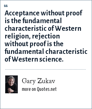 Gary Zukav: Acceptance without proof is the fundamental characteristic of Western religion, rejection without proof is the fundamental characteristic of Western science.