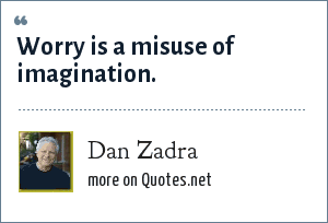 Dan Zadra: Worry is a misuse of imagination.