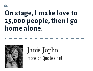 Janis Joplin: On stage, I make love to 25,000 people, then I go home alone.