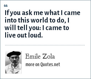Emile Zola: If you ask me what I came into this world to do, I will tell you: I came to live out loud.