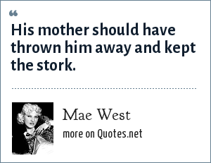 Mae West: His mother should have thrown him away and kept the stork.