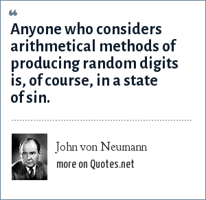 John von Neumann: Anyone who considers arithmetical methods of producing random digits is, of course, in a state of sin.