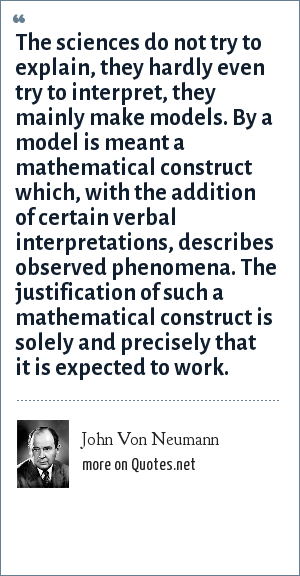 John Von Neumann: The sciences do not try to explain, they hardly even try to interpret, they mainly make models. By a model is meant a mathematical construct which, with the addition of certain verbal interpretations, describes observed phenomena. The justification of such a mathematical construct is solely and precisely that it is expected to work.