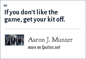 Aaron J. Munzer: If you don't like the game, get your kit off.