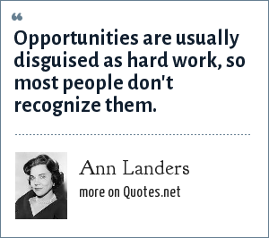 Ann Landers: Opportunities are usually disguised as hard work, so most people don't recognize them.