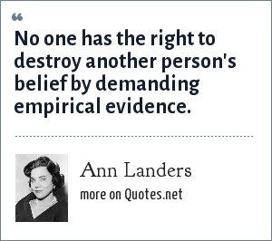 Ann Landers: No one has the right to destroy another person's belief by demanding empirical evidence.