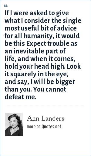 Ann Landers: If I were asked to give what I consider the single most useful bit of advice for all humanity, it would be this Expect trouble as an inevitable part of life, and when it comes, hold your head high. Look it squarely in the eye, and say, I will be bigger than you. You cannot defeat me.