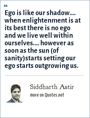 Siddharth Astir: Ego is like our shadow.... when enlightenment is at its best there is no ego and we live well within ourselves.... however as soon as the sun (of sanity)starts setting our ego starts outgrowing us.