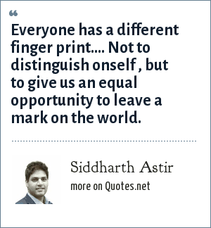 Siddharth Astir: Everyone has a different finger print.... Not to distinguish onself , but to give us an equal opportunity to leave a mark on the world.