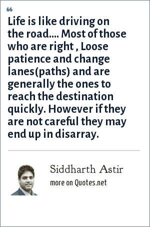 Siddharth Astir: Life is like driving on the road.... Most of those who are right , Loose patience and change lanes(paths) and are generally the ones to reach the destination quickly. However if they are not careful they may end up in disarray.