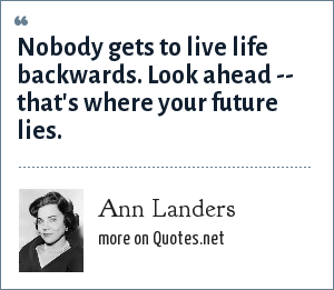 Ann Landers: Nobody gets to live life backwards. Look ahead -- that's where your future lies.