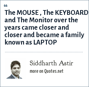 Siddharth Astir: The MOUSE , The KEYBOARD and The Monitor over the years came closer and closer and became a family known as LAPTOP