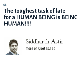 Siddharth Astir: The toughest task of late for a HUMAN BEING is BEING HUMAN!!!!