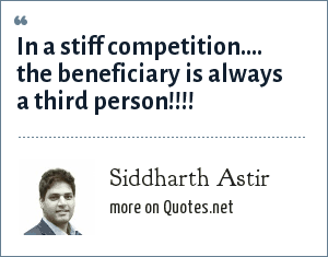 Siddharth Astir: In a stiff competition.... the beneficiary is always a third person!!!!