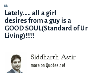 Siddharth Astir: Lately..... all a girl desires from a guy is a GOOD SOUL(Standard of Ur Living)!!!!!
