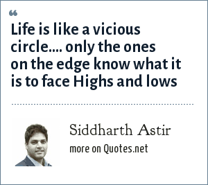 Siddharth Astir: Life is like a vicious circle.... only the ones on the edge know what it is to face Highs and lows