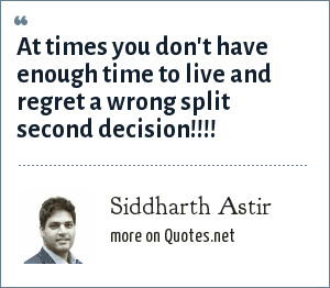 Siddharth Astir: At times you don't have enough time to live and regret a wrong split second decision!!!!