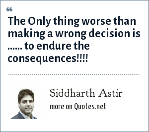 Siddharth Astir: The Only thing worse than making a wrong decision is ...... to endure the consequences!!!!