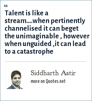 Siddharth Astir: Talent is like a stream....when pertinently channelised it can beget the unimaginable , however when unguided ,it can lead to a catastrophe