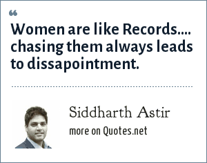Siddharth Astir: Women are like Records.... chasing them always leads to dissapointment.