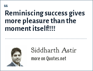 Siddharth Astir: Reminiscing success gives more pleasure than the moment itself!!!!
