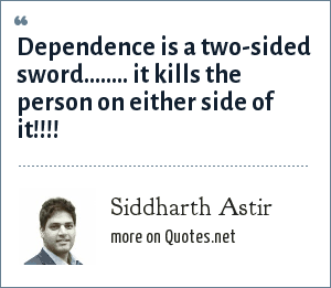 Siddharth Astir: Dependence is a two-sided sword…….. it kills the person on either side of it!!!!
