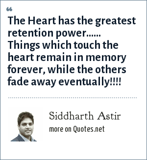 Siddharth Astir: The Heart has the greatest retention power...... Things which touch the heart remain in memory forever, while the others fade away eventually!!!!
