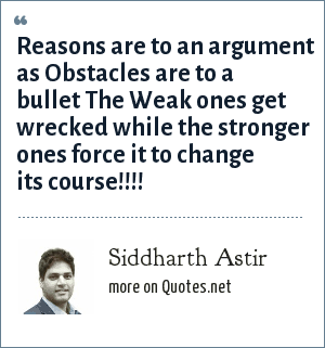 Siddharth Astir: Reasons are to an argument as Obstacles are to a bullet The Weak ones get wrecked while the stronger ones force it to change its course!!!!