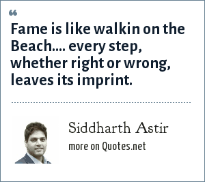 Siddharth Astir: Fame is like walkin on the Beach.... every step, whether right or wrong, leaves its imprint.