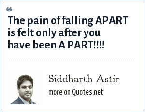 Siddharth Astir: The pain of falling APART is felt only after you have been A PART!!!!