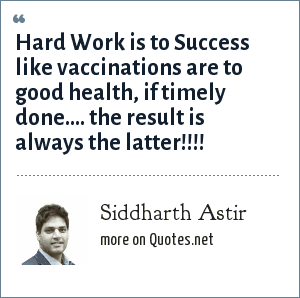 Siddharth Astir: Hard Work is to Success like vaccinations are to good health, if timely done.... the result is always the latter!!!!