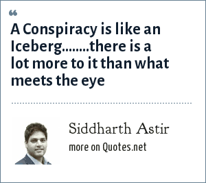 Siddharth Astir: A Conspiracy is like an Iceberg........there is a lot more to it than what meets the eye