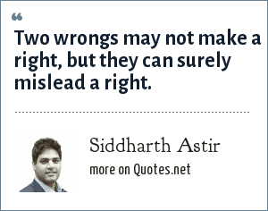 Siddharth Astir: Two wrongs may not make a right, but they can surely mislead a right.