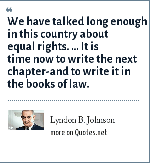 Lyndon B. Johnson: We have talked long enough in this country about equal rights. ... It is time now to write the next chapter-and to write it in the books of law.