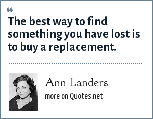 Ann Landers: The best way to find something you have lost is to buy a replacement.