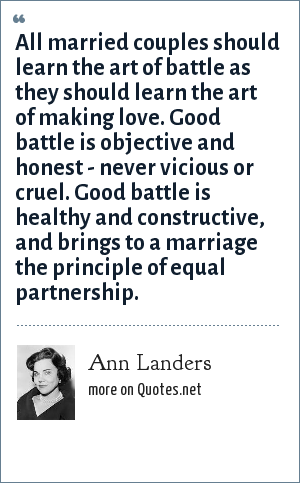 Ann Landers: All married couples should learn the art of battle as they should learn the art of making love. Good battle is objective and honest - never vicious or cruel. Good battle is healthy and constructive, and brings to a marriage the principle of equal partnership.
