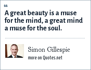 Simon Gillespie: A great beauty is a muse for the mind, a great mind a muse for the soul.