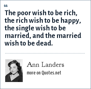 Ann Landers: The poor wish to be rich, the rich wish to be happy, the single wish to be married, and the married wish to be dead.