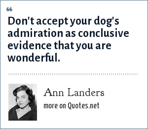 Ann Landers: Don't accept your dog's admiration as conclusive evidence that you are wonderful.