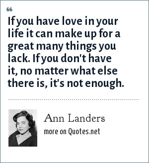 Ann Landers: If you have love in your life it can make up for a great many things you lack. If you don't have it, no matter what else there is, it's not enough.