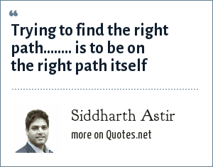 Siddharth Astir: Trying to find the right path........ is to be on the right path itself