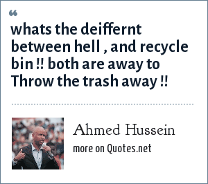 Ahmed Hussein: whats the deiffernt between hell , and recycle bin !! both are away to Throw the trash away !!