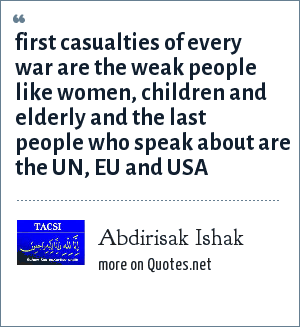 Abdirisak Ishak: first casualties of every war are the weak people like women, children and elderly and the last people who speak about are the UN, EU and USA